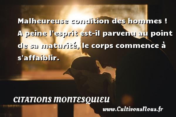 Citations Montesquieu - Malheureuse condition des hommes ! A peine l esprit est-il parvenu au point de sa maturité, le corps commence à s affaiblir. Une citation de Montesquieu CITATIONS MONTESQUIEU