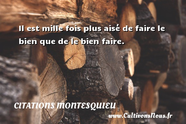Citations Montesquieu - Il est mille fois plus aisé de faire le bien que de le bien faire. Une citation de Montesquieu CITATIONS MONTESQUIEU
