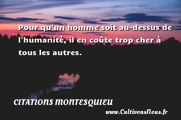 Citations Montesquieu - Pour qu un homme soit au-dessus de l humanité, il en coûte trop cher à tous les autres. Une citation de Montesquieu CITATIONS MONTESQUIEU