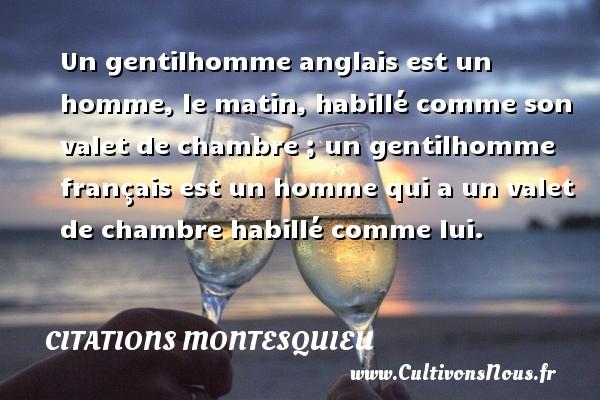 Citations Montesquieu - Un gentilhomme anglais est un homme, le matin, habillé comme son valet de chambre ; un gentilhomme français est un homme qui a un valet de chambre habillé comme lui. Une citation de Montesquieu CITATIONS MONTESQUIEU