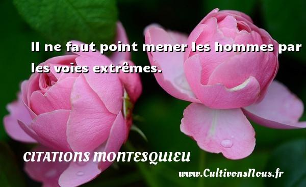 Il ne faut point mener les hommes par les voies extrêmes. Une citation de Montesquieu CITATIONS MONTESQUIEU