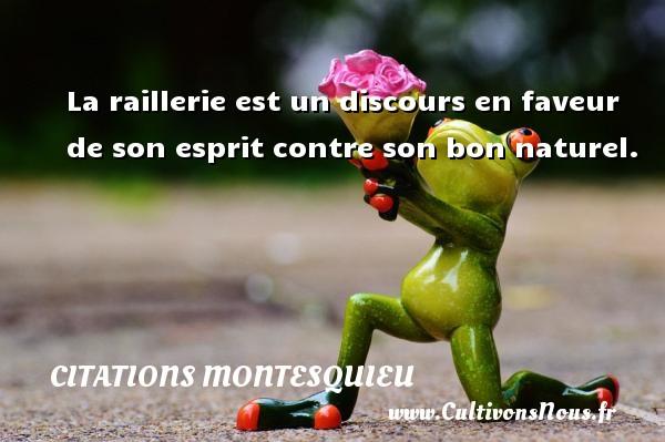 La raillerie est un discours en faveur de son esprit contre son bon naturel. Une citation de Montesquieu CITATIONS MONTESQUIEU
