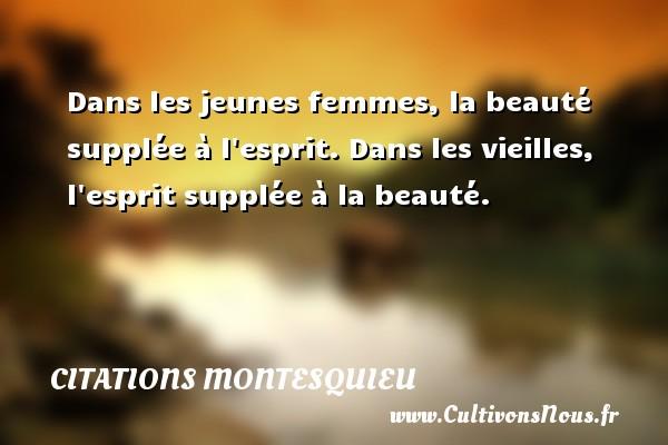 Citations Montesquieu - Dans les jeunes femmes, la beauté supplée à l esprit. Dans les vieilles, l esprit supplée à la beauté. Une citation de Montesquieu CITATIONS MONTESQUIEU