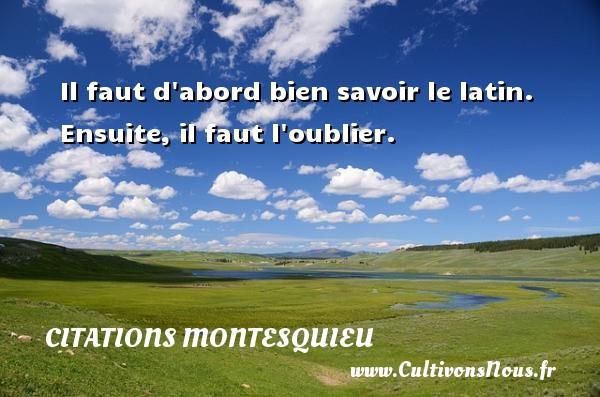 Citations Montesquieu - Il faut d abord bien savoir le latin. Ensuite, il faut l oublier. Une citation de Montesquieu CITATIONS MONTESQUIEU