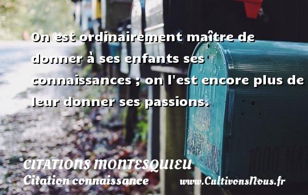 Citations Montesquieu - Citation connaissance - On est ordinairement maître de donner à ses enfants ses connaissances ; on l est encore plus de leur donner ses passions. Une citation de Montesquieu CITATIONS MONTESQUIEU