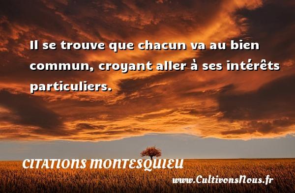 Citations Montesquieu - Il se trouve que chacun va au bien commun, croyant aller à ses intérêts particuliers. Une citation de Montesquieu CITATIONS MONTESQUIEU
