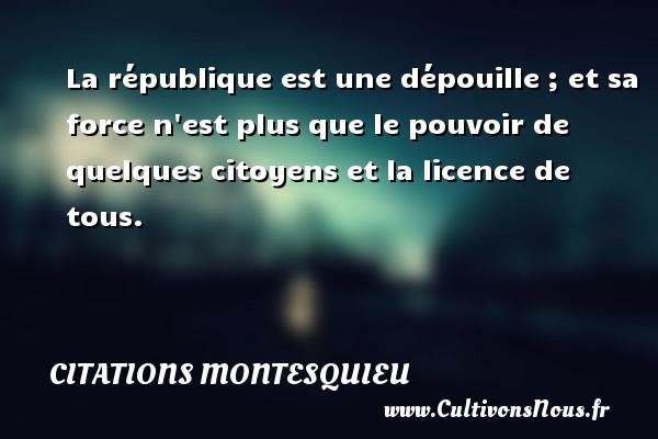 Citations Montesquieu - La république est une dépouille ; et sa force n est plus que le pouvoir de quelques citoyens et la licence de tous. Une citation de Montesquieu CITATIONS MONTESQUIEU