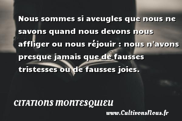 Nous sommes si aveugles que nous ne savons quand nous devons nous affliger ou nous réjouir : nous n avons presque jamais que de fausses tristesses ou de fausses joies. Une citation de Montesquieu CITATIONS MONTESQUIEU