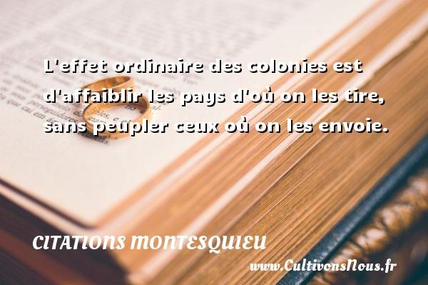 Citations Montesquieu - L effet ordinaire des colonies est d affaiblir les pays d où on les tire, sans peupler ceux où on les envoie. Une citation de Montesquieu CITATIONS MONTESQUIEU