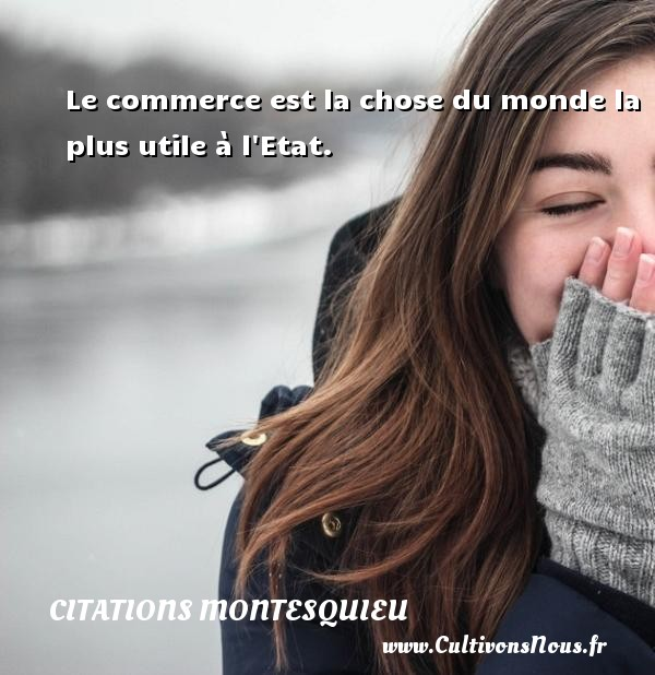Citations Montesquieu - Le commerce est la chose du monde la plus utile à l Etat. Une citation de Montesquieu CITATIONS MONTESQUIEU