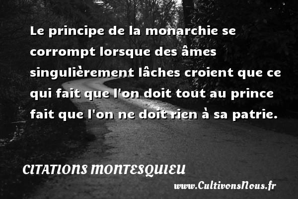 Citations Montesquieu - Le principe de la monarchie se corrompt lorsque des âmes singulièrement lâches croient que ce qui fait que l on doit tout au prince fait que l on ne doit rien à sa patrie. Une citation de Montesquieu CITATIONS MONTESQUIEU