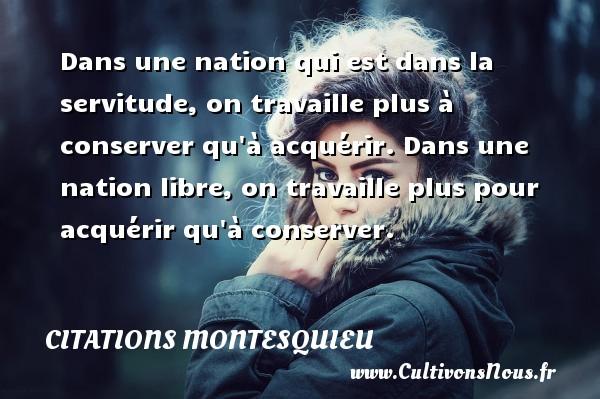 Citations Montesquieu - Dans une nation qui est dans la servitude, on travaille plus à conserver qu à acquérir. Dans une nation libre, on travaille plus pour acquérir qu à conserver. Une citation de Montesquieu CITATIONS MONTESQUIEU