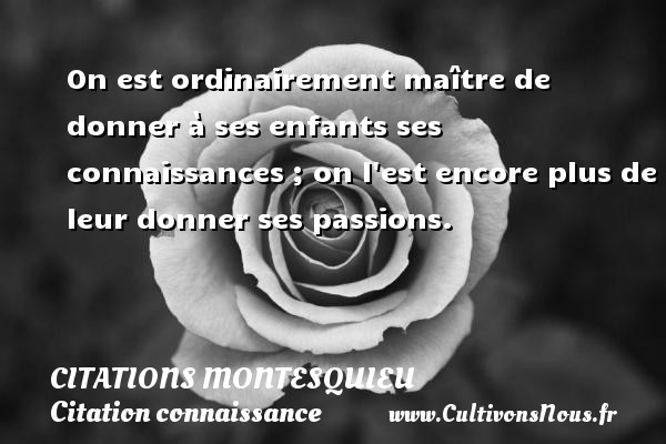 On est ordinairement maître de donner à ses enfants ses connaissances ; on l est encore plus de leur donner ses passions. Une citation de Montesquieu CITATIONS MONTESQUIEU - Citation connaissance