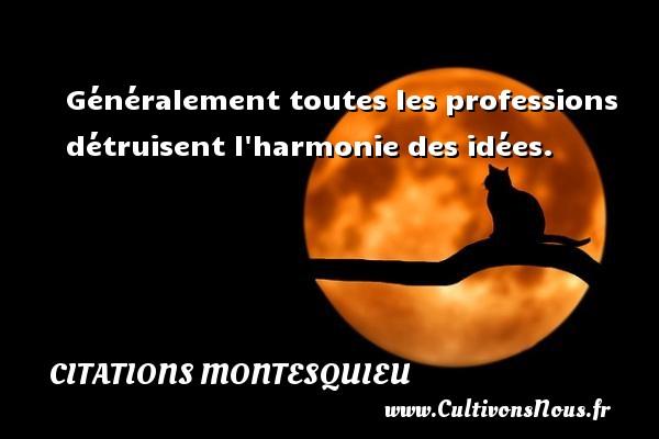 Citations Montesquieu - Généralement toutes les professions détruisent l harmonie des idées.  Une citation de Montesquieu CITATIONS MONTESQUIEU
