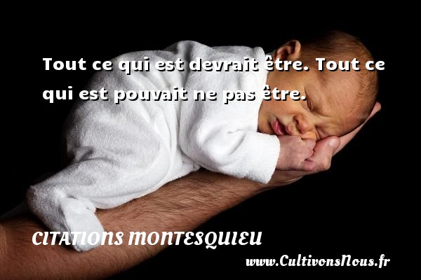 Citations Montesquieu - Tout ce qui est devrait être. Tout ce qui est pouvait ne pas être. Une citation de Montesquieu CITATIONS MONTESQUIEU