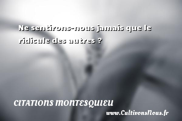 Citations Montesquieu - Ne sentirons-nous jamais que le ridicule des autres ? Une citation de Montesquieu CITATIONS MONTESQUIEU