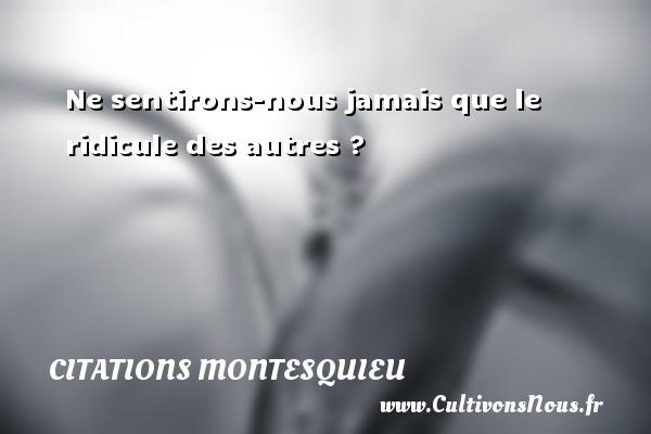 Citations Montesquieu - Ne sentirons-nous jamais que le ridicule des autres ? Une citation de Montesquieu CITATIONS MONTESQUIEU