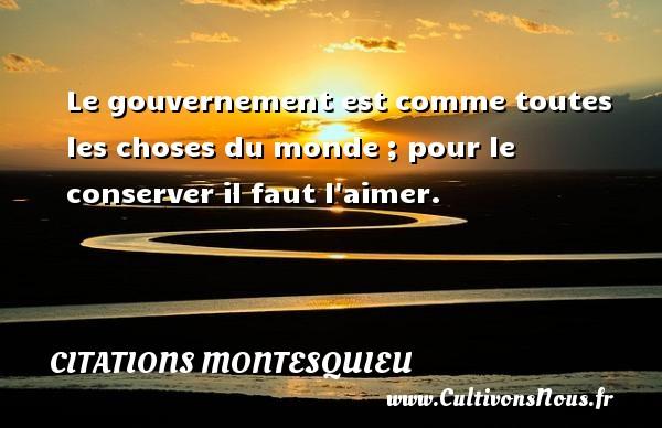Citations Montesquieu - Le gouvernement est comme toutes les choses du monde ; pour le conserver il faut l aimer. Une citation de Montesquieu CITATIONS MONTESQUIEU