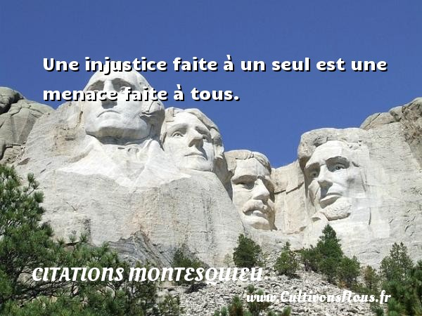 Citations Montesquieu - Une injustice faite à un seul est une menace faite à tous. Une citation de Montesquieu CITATIONS MONTESQUIEU
