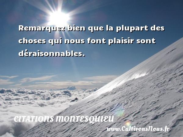 Citations Montesquieu - Remarquez bien que la plupart des choses qui nous font plaisir sont déraisonnables. Une citation de Montesquieu CITATIONS MONTESQUIEU