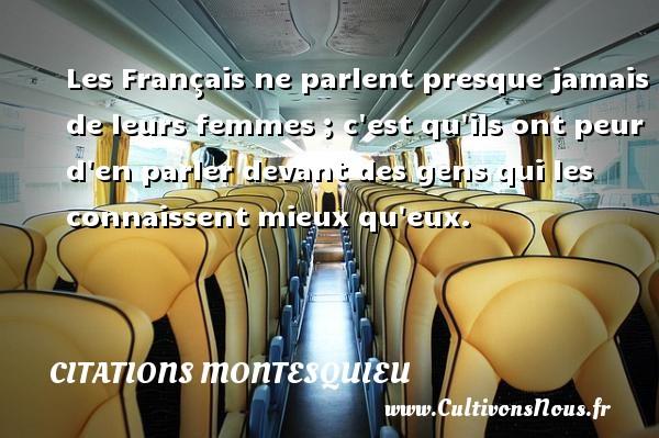 Les Français ne parlent presque jamais de leurs femmes ; c est qu ils ont peur d en parler devant des gens qui les connaissent mieux qu eux. Une citation de Montesquieu CITATIONS MONTESQUIEU