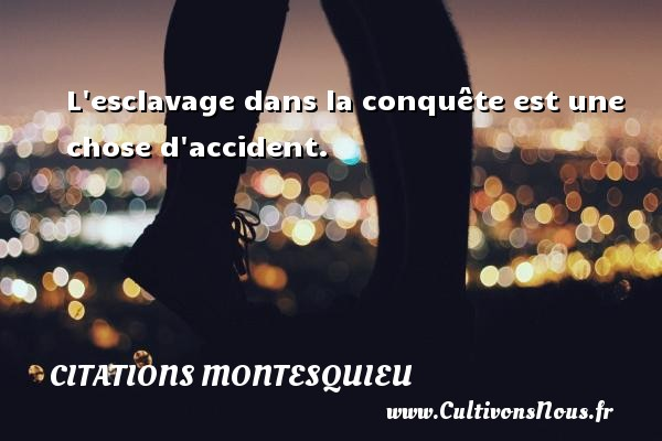 Citations Montesquieu - L esclavage dans la conquête est une chose d accident. Une citation de Montesquieu CITATIONS MONTESQUIEU