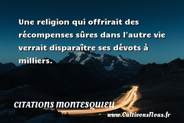 Citations Montesquieu - Une religion qui offrirait des récompenses sûres dans l autre vie verrait disparaître ses dévots à milliers. Une citation de Montesquieu CITATIONS MONTESQUIEU