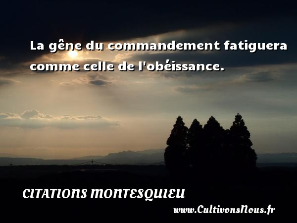 La gêne du commandement fatiguera comme celle de l obéissance. Une citation de Montesquieu CITATIONS MONTESQUIEU