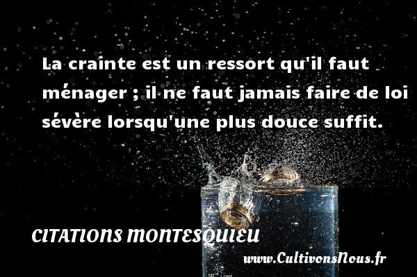 Citations Montesquieu - La crainte est un ressort qu il faut ménager ; il ne faut jamais faire de loi sévère lorsqu une plus douce suffit. Une citation de Montesquieu CITATIONS MONTESQUIEU