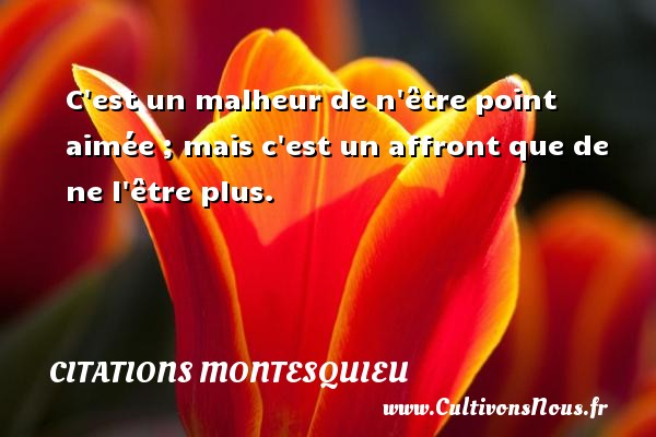 Citations Montesquieu - C est un malheur de n être point aimée ; mais c est un affront que de ne l être plus. Une citation de Montesquieu CITATIONS MONTESQUIEU