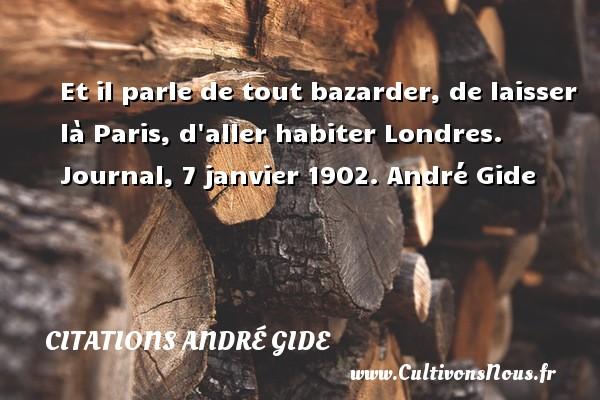 Et il parle de tout bazarder, de laisser là Paris, d aller habiter Londres.  Journal, 7 janvier 1902. André Gide CITATIONS ANDRÉ GIDE - Citations André Gide