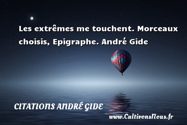 Les extrêmes me touchent.  Morceaux choisis, Epigraphe. André Gide CITATIONS ANDRÉ GIDE - Citations André Gide