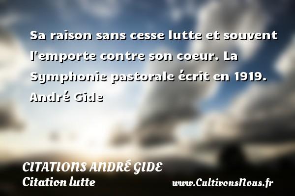 Citations - Citations André Gide - Citation lutte - Sa raison sans cesse lutte et souvent l emporte contre son coeur.  La Symphonie pastorale écrit en 1919. André Gide CITATIONS ANDRÉ GIDE