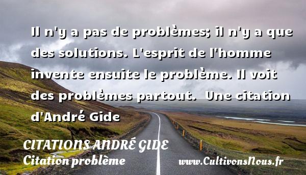 Il n y a pas de problèmes; il n y a que des solutions. L esprit de l homme invente ensuite le problème. Il voit des problèmes partout.   Une  citation  d André Gide CITATIONS ANDRÉ GIDE - Citations André Gide - Citation problème
