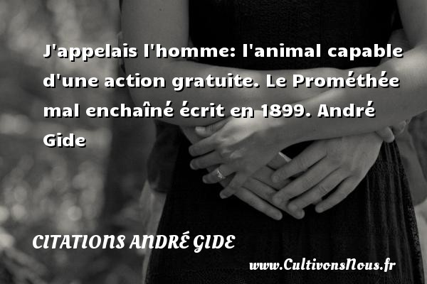 J appelais l homme: l animal capable d une action gratuite.  Le Prométhée mal enchaîné écrit en 1899. André Gide CITATIONS ANDRÉ GIDE - Citations André Gide