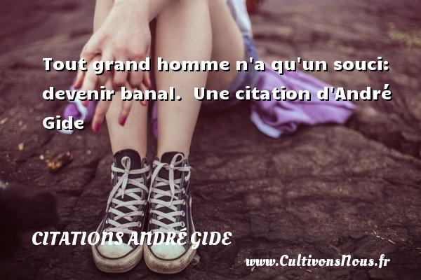 Tout grand homme n a qu un souci: devenir banal.   Une  citation  d André Gide CITATIONS ANDRÉ GIDE - Citations André Gide