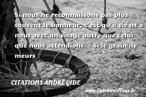 Si nous ne reconnaissons pas plus souvent le bonheur, c est qu il vie nt à nous avec un visage autre que celui que nous attendions. - Si le grain ne meurs   Une citation d André Gide CITATIONS ANDRÉ GIDE - Citations André Gide