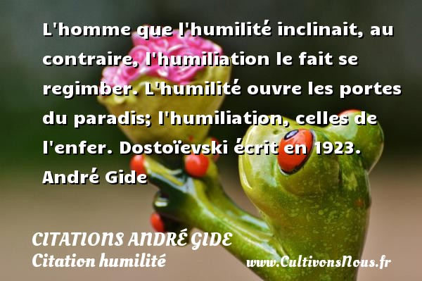 L homme que l humilité inclinait, au contraire, l humiliation le fait se regimber. L humilité ouvre les portes du paradis; l humiliation, celles de l enfer.  Dostoïevski écrit en 1923. André Gide CITATIONS ANDRÉ GIDE - Citations André Gide - Citation humilité
