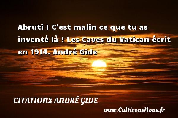 Abruti ! C est malin ce que tu as inventé là !  Les Caves du Vatican écrit en 1914. André Gide CITATIONS ANDRÉ GIDE - Citations André Gide