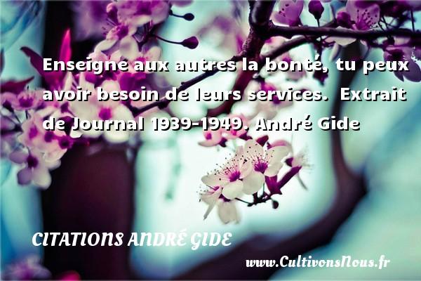 Enseigne aux autres la bonté, tu peux avoir besoin de leurs services.   Extrait de Journal 1939-1949. André Gide CITATIONS ANDRÉ GIDE - Citations André Gide