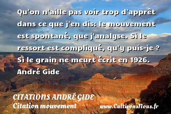 Qu on n aille pas voir trop d apprêt dans ce que j en dis: le mouvement est spontané, que j analyse. Si le ressort est compliqué, qu y puis-je ?  Si le grain ne meurt écrit en 1926. André Gide CITATIONS ANDRÉ GIDE - Citations André Gide - Citation mouvement