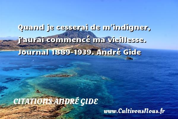 Quand je cesserai de m indigner, j aurai commencé ma vieillesse.  Journal 1889-1939. André Gide CITATIONS ANDRÉ GIDE - Citations André Gide