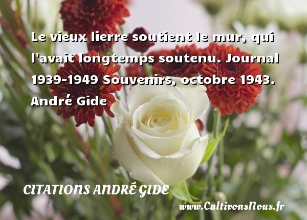 Le vieux lierre soutient le mur, qui l avait longtemps soutenu.  Journal 1939-1949 Souvenirs, octobre 1943. André Gide CITATIONS ANDRÉ GIDE - Citations André Gide