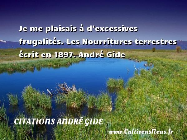 Je me plaisais à d excessives frugalités.  Les Nourritures terrestres écrit en 1897. André Gide CITATIONS ANDRÉ GIDE - Citations André Gide