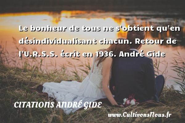 Le bonheur de tous ne s obtient qu en désindividualisant chacun.  Retour de l U.R.S.S. écrit en 1936. André Gide CITATIONS ANDRÉ GIDE - Citations André Gide