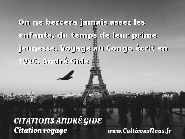 On ne bercera jamais assez les enfants, du temps de leur prime jeunesse.  Voyage au Congo écrit en 1926. André Gide CITATIONS ANDRÉ GIDE - Citations André Gide - Citation voyage