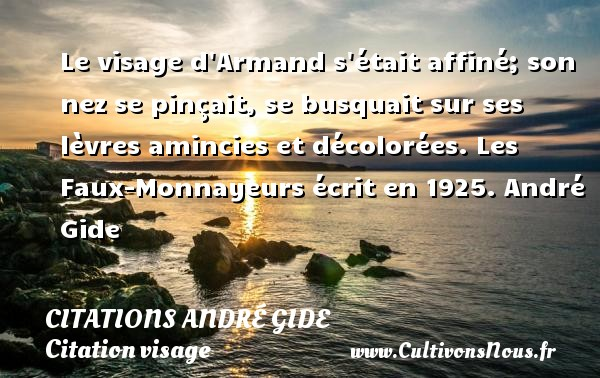Le visage d Armand s était affiné; son nez se pinçait, se busquait sur ses lèvres amincies et décolorées.  Les Faux-Monnayeurs écrit en 1925. André Gide CITATIONS ANDRÉ GIDE - Citations André Gide - Citation visage