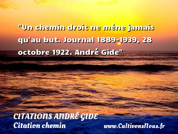 Citations - Citations André Gide - Citation chemin - Un chemin droit ne mène jamais qu au but.  Journal 1889-1939, 28 octobre 1922. André Gide   Une citation sur le chemin CITATIONS ANDRÉ GIDE