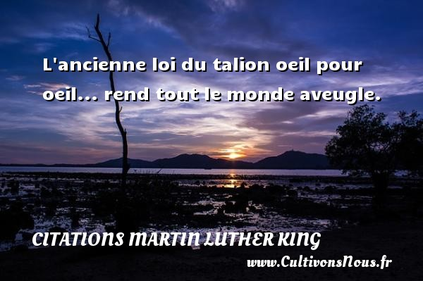L ancienne loi du talion oeil pour oeil... rend tout le monde aveugle. Une citation de Martin Luther-King CITATIONS MARTIN LUTHER KING