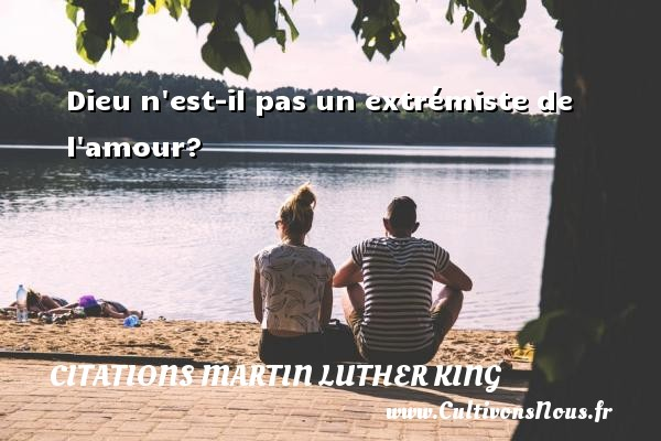 Dieu n est-il pas un extrémiste de l amour? Une citation de Martin Luther-King CITATIONS MARTIN LUTHER KING